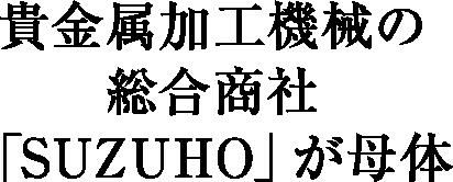 貴金属加工機械の総合商社「SUZUHO」が母体